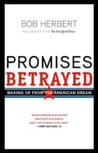 Promises Betrayed - Waking Up from the American Dream ebook by Bob Herbert