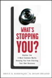What's Stopping You? - Shatter the 9 Most Common Myths Keeping You from Starting Your Own Business ebook by Bruce Barringer,R. Duane Ireland