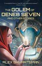 The Golem of Deneb Seven and Other Stories ebook by Alex Shvartsman