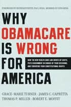 Why Obamacare Is Wrong for America - How the New Health Care Law Drives Up Costs, Puts Government in Charge of Your Decisions, and Threatens Your Constitutional Rights ebook by Grace-Marie Turner, James C Capretta, Thomas P Miller,...