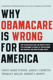Why Obamacare Is Wrong for America - How the New Health Care Law Drives Up Costs, Puts Government in Charge of Your Decisions, and Threatens Your Constitutional Rights ebook by Grace-Marie Turner,James C. Capretta,Thomas P. Miller,Robert E. Moffit