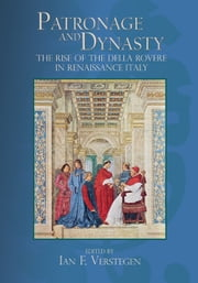 Patronage and Dynasty - The Rise of the della Rovere in Renaissance Italy ebook by Ian F. Verstegen,Lisa Passaglia Bauman,Jill Blondin,Andrew Blume,Maria Ann Conelli,Henry Dietrich Fernandez,Jeffrey Fontana,Stuart Lingo,Caroline Murphy,Ian F. Verstegen