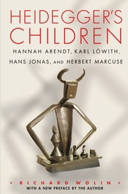 Heidegger's Children - Hannah Arendt, Karl Lowith, Hans Jonas, and Herbert Marcuse ebook by Richard Wolin,Richard Wolin