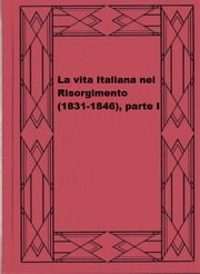 La vita Italiana nel Risorgimento (1831-1846), parte I ebook by Various
