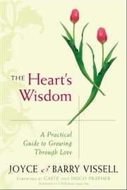 The Heart's Wisdom - A Practical Guide to Growing Through Love ebook by Hugh Prather,Joyce Vissell,Barry Vissell