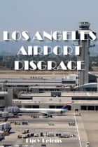 The Los Angeles Airport Disgrace ebook by Lucy Lelens