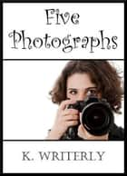 Five Photographs ebook by K. Writerly