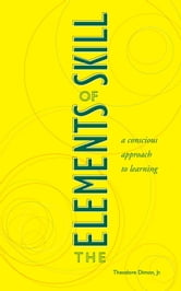 The Elements of Skill - A Conscious Approach to Learning ebook by Theodore Dimon, Jr.