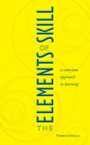 The Elements of Skill - A Conscious Approach to Learning ebook by Theodore Dimon, Jr.,Larry A. Hickman