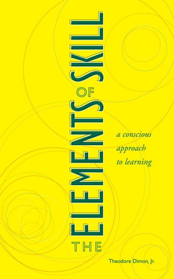 The Elements of Skill - A Conscious Approach to Learning ebook by Theodore Dimon, Jr