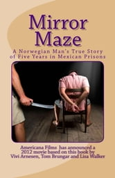 Mirror Maze - A Norwegian Man's True Story of Five Years in Mexican Prisons ebook by Vivi Arnesen, Tom Brungar, Lisa Walker