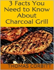 3 Facts You Need to Know About Charcoal Grill ebook by Thomas Corbitt