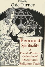 Feminist Spirituality - A Collection of Female-Positive Occult and Religious Texts ebook by Osie Turner,Charles Leland,Alice B. Stockham