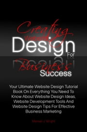 Creating Website Design For Business Success - Your Ultimate Website Design Tutorial Book On Everything You Need To Know About Website Design Ideas, Website Development Tools And Website Design Tips For Effective Business Marketing ebook by Manuel J. Wright