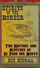 Spirits of the Border: The History and Mystery of El Paso Del Norte ebook by Ken Hudnall