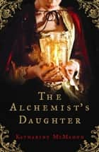 The Alchemist's Daughter - A brilliantly plotted historical novel about alchemy, love and deceit ebook by Katharine McMahon