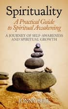Spirituality: A Practical Guide to Spiritual Awakening: A Journey of Self-Awareness and Spiritual Growth ebook by Jonny Bell