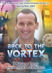 Back to the Vortex - The Unofficial and Unauthorised Guide to Doctor Who 2005 ebook by J Shaun Lyon