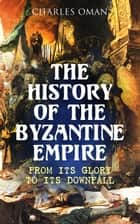 The History of the Byzantine Empire: From Its Glory to Its Downfall ebook by Charles Oman