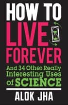 How to Live Forever ebook by Alok Jha