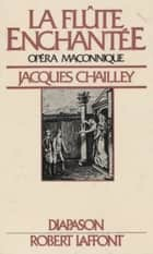 La flûte enchantée, opéra maçonnique - Essai d'explication du livret et de la musique eBook by Jacques Chailley, Gilles Cantagrel, Georges Liébert