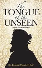The Tongue of the Unseen - Hafez and His Poetry ebook by Dr. Rahmat Mazaheri Seif
