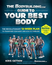 The Bodybuilding.com Guide to Your Best Body - The Revolutionary 12-Week Plan to Transform Your Body and Stay Fit Forever ebook by Kris Gethin,Jamie Eason