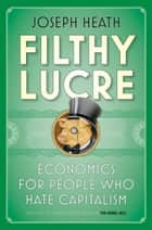 Filthy Lucre - Economics for People Who Hate Capitalism ebook by Joseph Heath