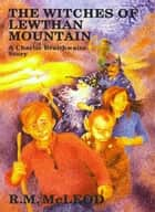 The Witches of Lewthan Mountain ebook by Ross McLeod