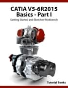 CATIA V5-6R2015 Basics - Part I : Getting Started and Sketcher Workbench ebook by Tutorial Books