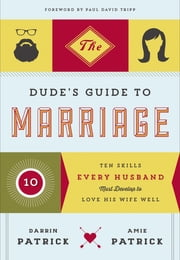 The Dude's Guide to Marriage - Ten Skills Every Husband Must Develop to Love His Wife Well ebook by Darrin Patrick,Amie Patrick,Tripp