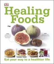 Healing Foods - Eat Your Way to a Healthier Life ebook by DK