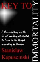 Key To Immortality: Commentary on Gospel of Thomas ebook by Stanislaw Kapuscinski