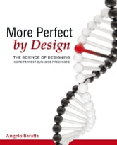 More Perfect by Design - The Science of Designing More Perfect Business Processes ebook by Angelo Baratta