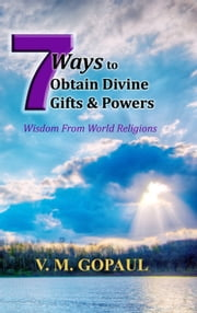 7 Ways to Obtain Divine Gifts & Powers ebook by V. M. GOPAUL
