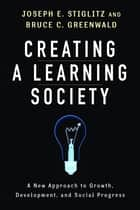 Creating a Learning Society - A New Approach to Growth, Development, and Social Progress ebook by Joseph E. Stiglitz, Philippe Aghion, Bruce Greenwald,...