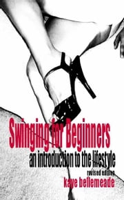 Swinging for Beginners: An Introduction to the Lifestyle (Revised Edition) ebook by Kaye Bellemeade