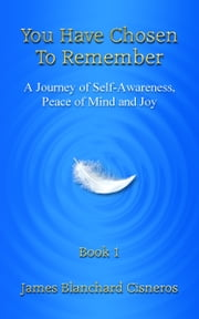 You Have Chosen to Remember: A Journey from Perception to Knowledge, Peace of Mind and Joy ebook by James Blanchard Cisneros