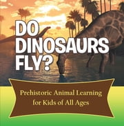 Do Dinosaurs Fly? Prehistoric Animal Learning for Kids of All Ages - Dinosaur Books Encyclopedia for Kids ebook by Baby Professor