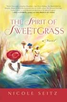 The Spirit of Sweetgrass - a Novel ebook by Nicole Seitz