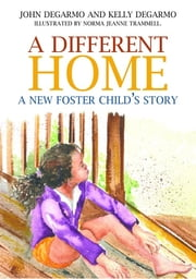 A Different Home - A New Foster Child's Story ebook by Kelly DeGarmo,Norma Jeanne Trammell,John DeGarmo