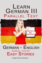 Learn German III - Parallel Text - Easy Stories (Dualtext, Bilingual) English - German ebook by Polyglot Planet Publishing
