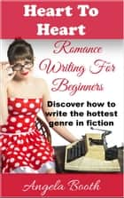 Heart To Heart: Romance Writing For Beginners - Romance Writing, #1 ebook by Angela Booth