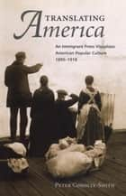 Translating America - An Ethnic Press and Popular Culture, 1890-1920 ebook by Peter Conolly-Smith