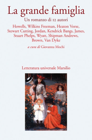La grande famiglia - Un romanzo di 12 autori ebook by Henry James,William Dean Howells,Mary Eleanor Wilkins Freeman,Mary Heaton Vorse,John Kendrick Bangs,Elizabeth Stuart Phelps,Mary Raymond Shipman Andrews,Henry Van Dyke,Mary Stewart Cutting,Elizabeth Jordan,Edith Wyatt,Alice Brown