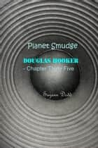 Planet Smudge - Douglas Hooker - Chapter Thirty Five ebook by Suzann Dodd