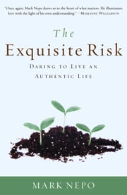 The Exquisite Risk - Daring to Live an Authentic Life ebook by Mark Nepo