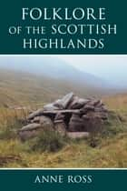 Folklore of the Scottish Highlands ebook by Anne Ross