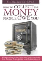 How to Collect the Money People Owe You - A Complete Step-By-Step Credit and Collections Guide for Small Businesses and Individuals ebook by Gini Graham Scott