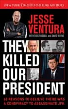 They Killed Our President - 63 Reasons to Believe There Was a Conspiracy to As ebook by Jesse Ventura, Dick Russell, David Wayne